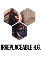 Irreplaceable   h.g. by feelinghayes