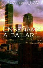 Enseñame A Bailar...  by Citlalli_LCM