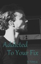 Addicted To Your Fix by Katey_55