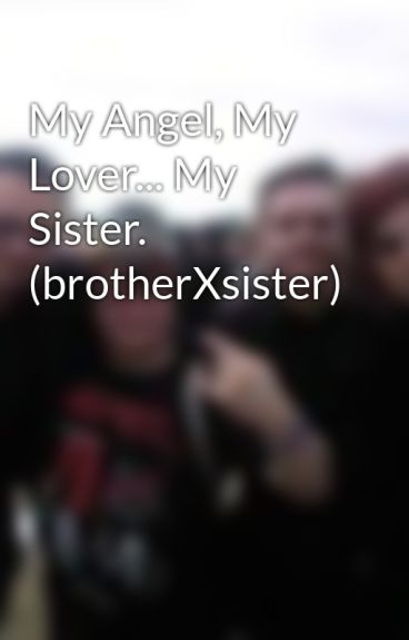 My Angel, My Lover... My Sister. (brotherXsister)