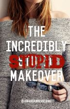 The Incredibly Stupid Makeover [ON HOLD] by AmandaMirandaMott