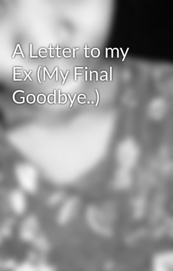 A Letter to my Ex My Final Goodbye KayLemo Wattpad