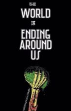 The World Is Ending Around Us by AvadashuckingKedavra