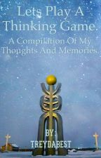 Lets Play a Thinking Game. A compilation of my thoughts and memories. by AlcatrazMadeMeSane