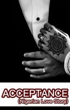 Acceptance (A Nigerian Love Story) by xieykhalil