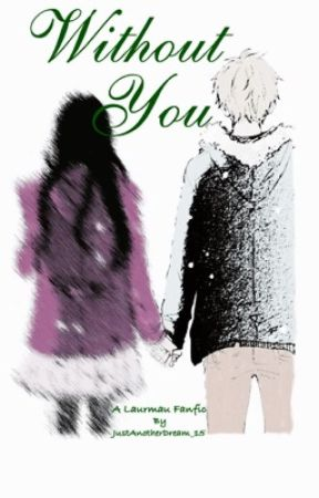 Without You: A Laurmau Fanfic (COMPLETED) by JustAnotherDream_15