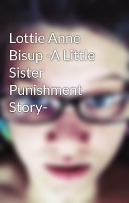 Lottie Anne Bisup -A Little Sister Punishment Story-