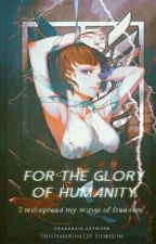 For The Glory Of Humanity  by TheOtakuGirl123