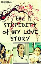 The Stupidity of My Love Story by iamjeoh16