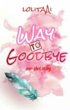 Way To Goodbye (Soon To Be Published Under Dream Project) by lolitaAi