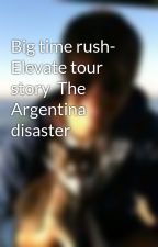 Big time rush- Elevate tour story  The Argentina disaster by PattyJedware