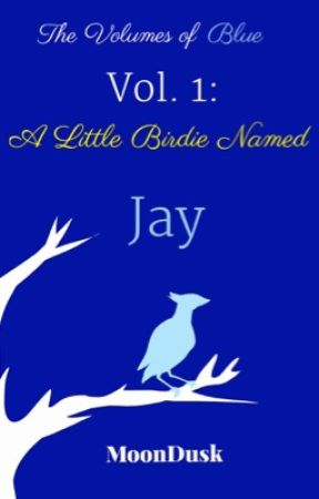 A Little Birdie Named Jay (The Volumes of Blue- Vol. 1)  #Wattys2016 by MoonDusk