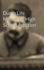 Dumb Life Moments: High School Addition by NoStarsInNewYork