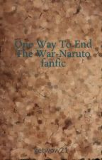 One Way To End The War-Naruto fanfic by getwow21