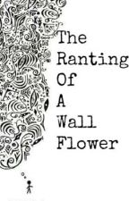 The Rantings Of A Wallflower by _annielove