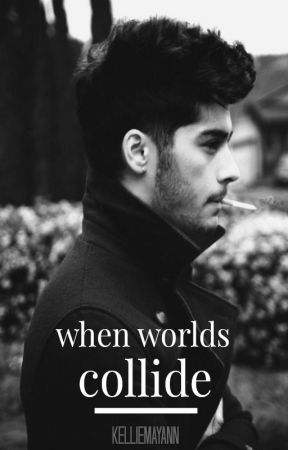 When Worlds Collide - A Zayn Malik Fanfic by kelliemayann