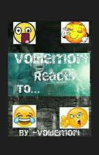 Voldemort Reacts To: by -Voldemort