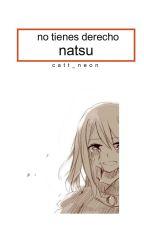 No Tienes Derecho Natsu... [Completa] [B.1] by ahoi_uchiha