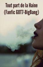 Tout part de la haine(Fanfic GOT7-BigBang) by wolfy4321