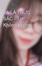 TA LÀ THỰC SẮC - Tát Không Không by MinJul97