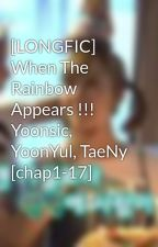 [LONGFIC] When The Rainbow Appears !!! Yoonsic, YoonYul, TaeNy [chap1-17] by LitYoonSicTae