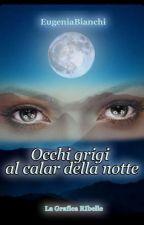 Occhi grigi al calar della notte (Primo Libro)WATTYS2017  by EugeniaBianchi0