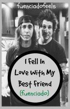I Fell In Love With My Best Friend (Fuenciado) by FuenciadoFeels