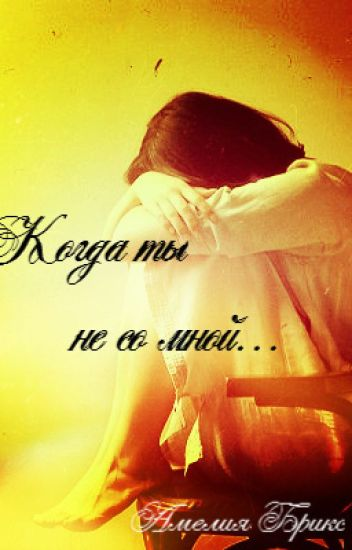 Когда ты не со мной...