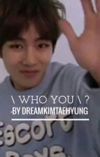 \ Who you ? \  {Bts Taehyung} by dreamkimtaehyung