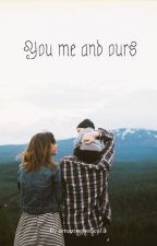 You Me and Ours by beckytoppingg