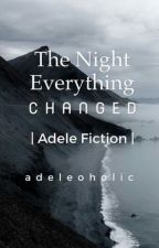 The Night Everything Changed by adeleoholic