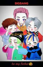 if BIGBANG be your father by erdayoan