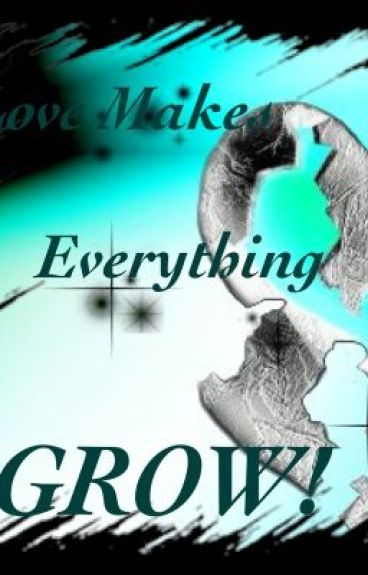 Love Makes Everything Grow..
