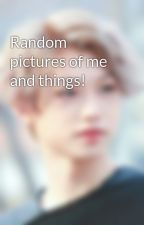 Random pictures of me and things! by COOKIESS13