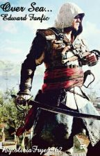 Over Seas  ( Edward Kenway Fanfic) by oliviaFrye4962