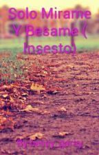 Solo Mirame Y Besame ( Insesto) by pringao_tio