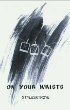 On Your Wrists•H.S. ✔ by Stylesxtroye