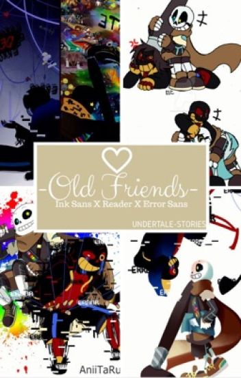 -Old Friends-    Ink Sans X Reader X Error Sans