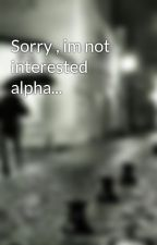 Sorry , im not interested alpha... by LoveLife991