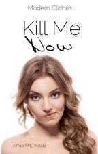 Kill Me Now (Modern Cliches, #1) by AMLKoski