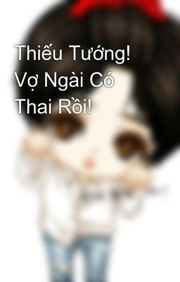 Thiếu Tướng! Vợ Ngài Có Thai Rồi!