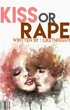 Kiss or Rape by LikeThisGuy