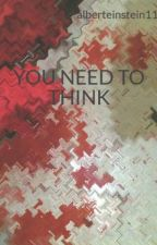 YOU NEED TO THINK by alberteinstein11