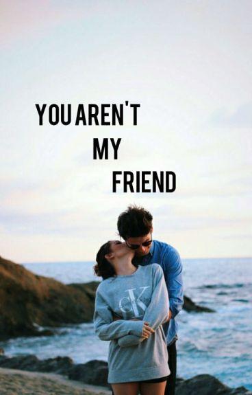 You Aren't My Friend