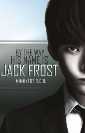 BY THE WAY, HIS NAME IS JACK FROST by mimhytot