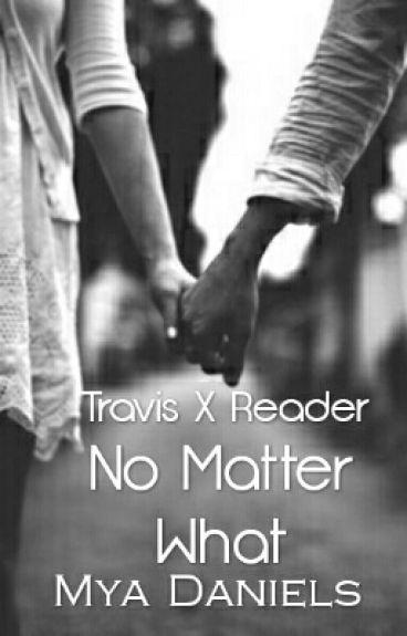 No Matter What; Travis X Reader