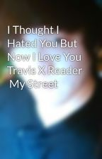 I Thought I Hated You But Now I Love You Travis X Reader  My Street  by emmylovezjnbop
