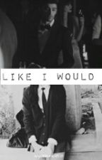 ✘ lIkE i WoUlD ✘|・z.m ・g.h ・#Wattys2016 by ivyantunes58