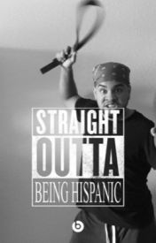 Straight out of being Hispanics by ChasingGoals-