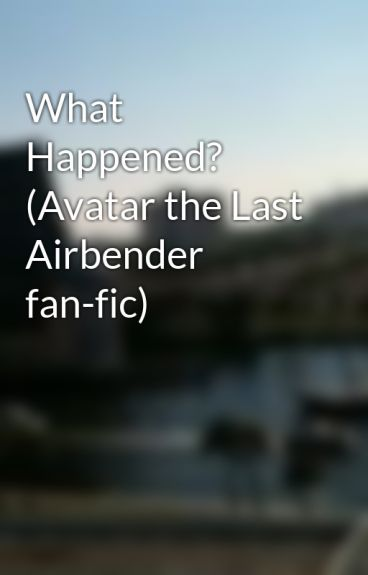 What Happened? (Avatar the Last Airbender fan-fic) by CatWoman13